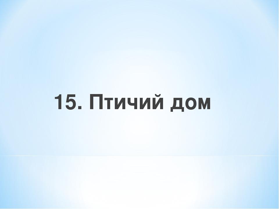 15. Птичий дом
