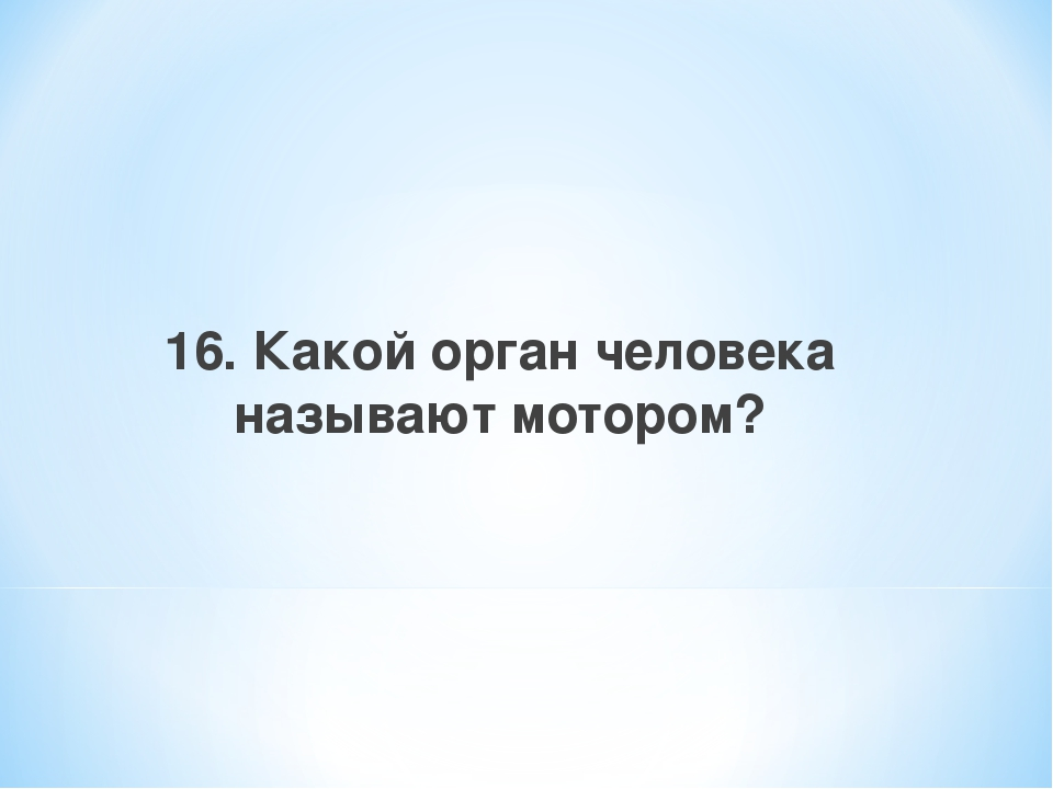 16. Какой орган человека называют мотором?