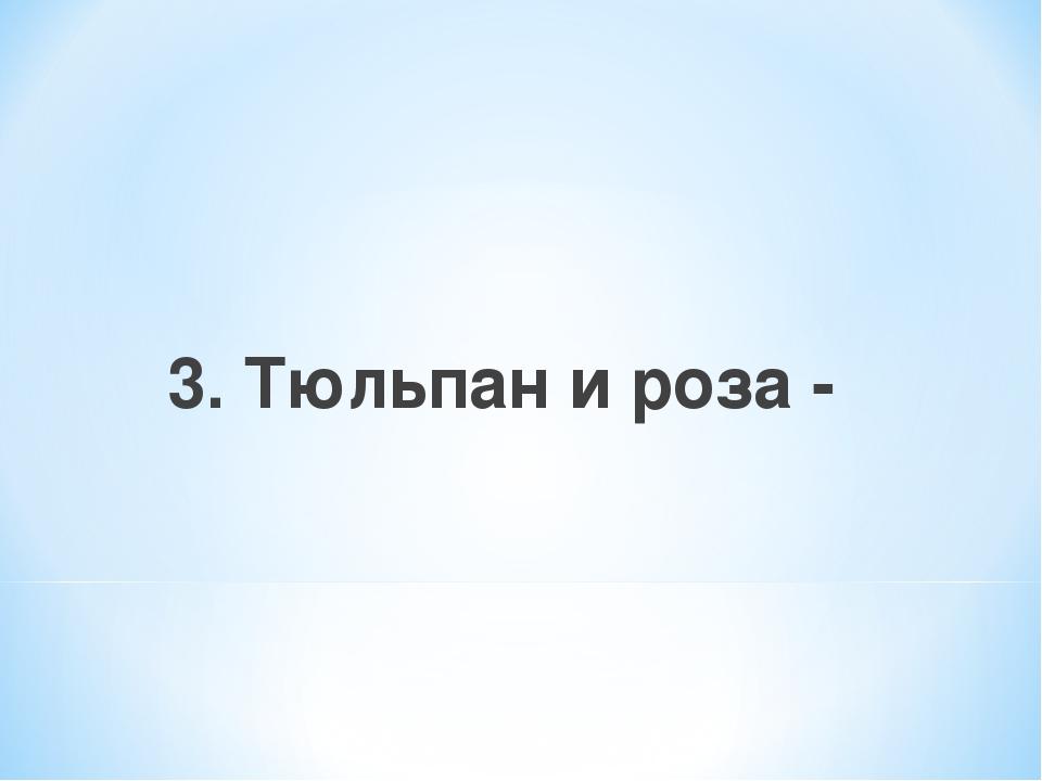 3. Тюльпан и роза -