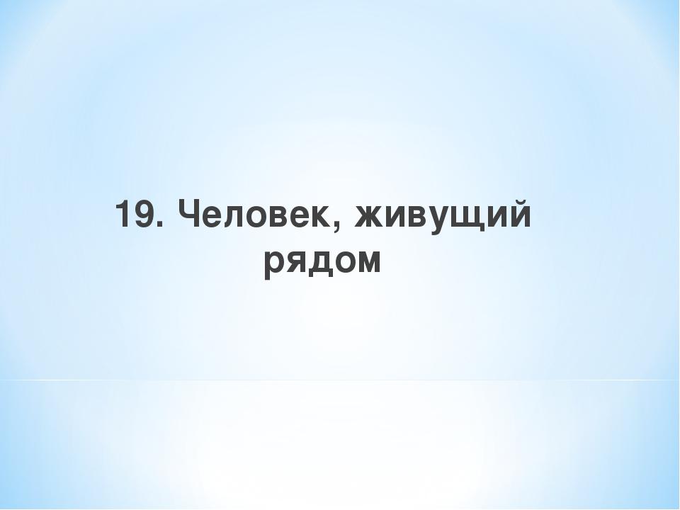 19. Человек, живущий рядом