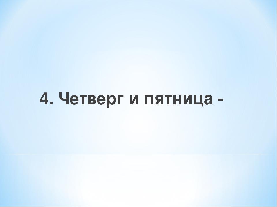 4. Четверг и пятница -