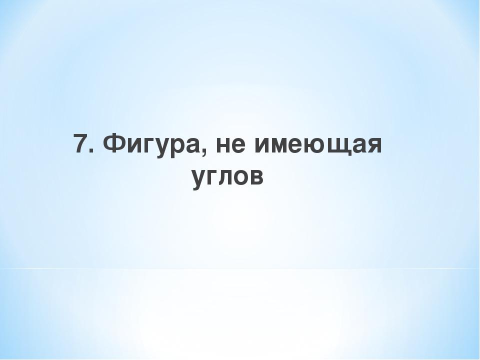 7. Фигура, не имеющая углов