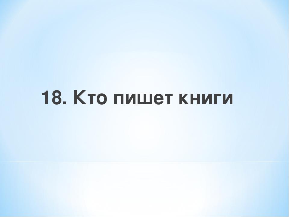 18. Кто пишет книги