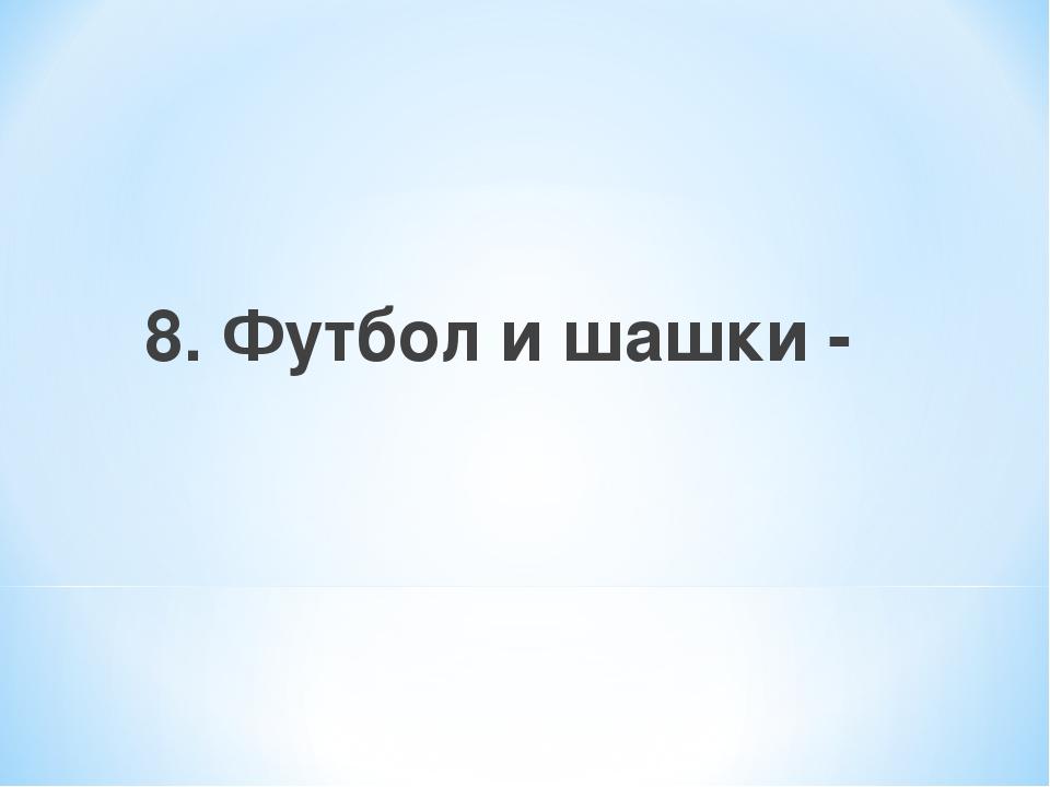8. Футбол и шашки -