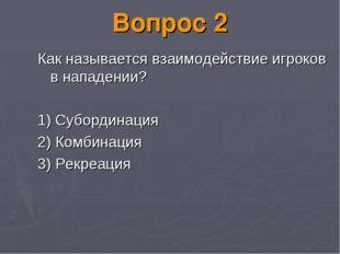 Вопрос 2 Как называется взаимодействие игроков в нападении? 1) Субординация 2