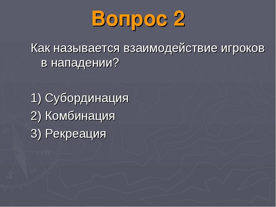 Вопрос 2 Как называется взаимодействие игроков в нападении? 1) Субординация 2...
