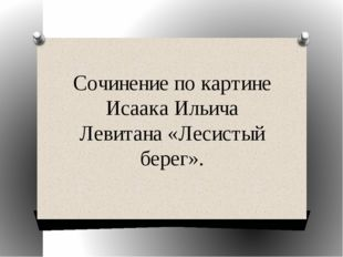 Сочинение по картине Исаака Ильича Левитана «Лесистый берег».