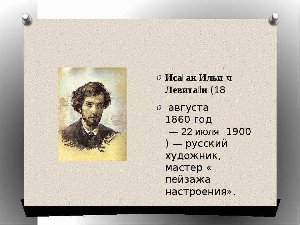 Иса́ак Ильи́ч Левита́н(18 августа1860 год—22июля 1900)— русский худ...