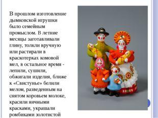 В прошлом изготовление дымковской игрушки было семейным промыслом. В летние