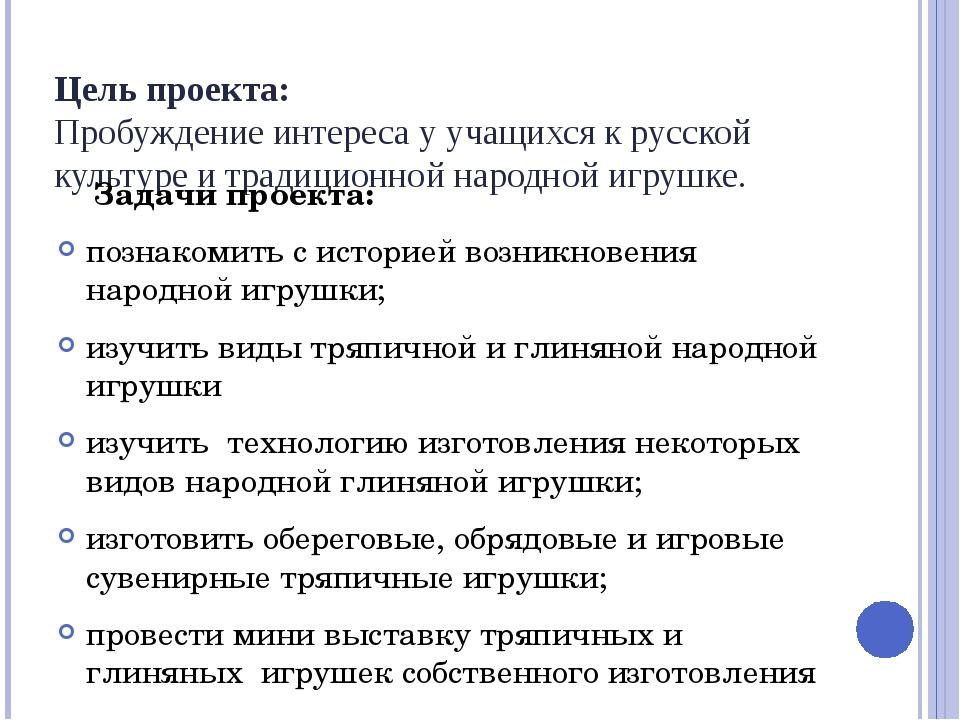 Цель проекта: Пробуждение интереса у учащихся к русской культуре и традиционн...