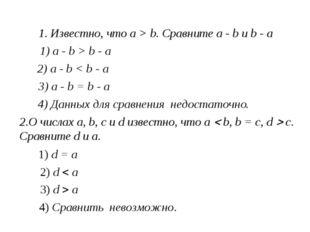 1. Известно, что a > b. Сравните a - b и b - a 1) a - b > b - a 2) a - b < b