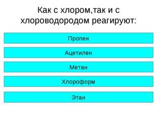 Как с хлором,так и с хлороводородом реагируют: Пропен Ацетилен Метан Хлорофор
