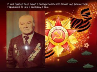 И мой прадед внес вклад в победу Советского Союза над фашистской Германией. О