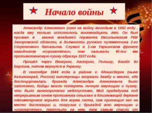 Начало войны Александр Алексеевич ушел на войну молодым в 1942 году , когда е
