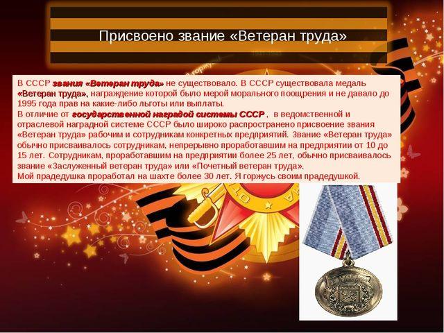 Присвоено звание «Ветеран труда» В СССР звания «Ветеран труда» не существовал...