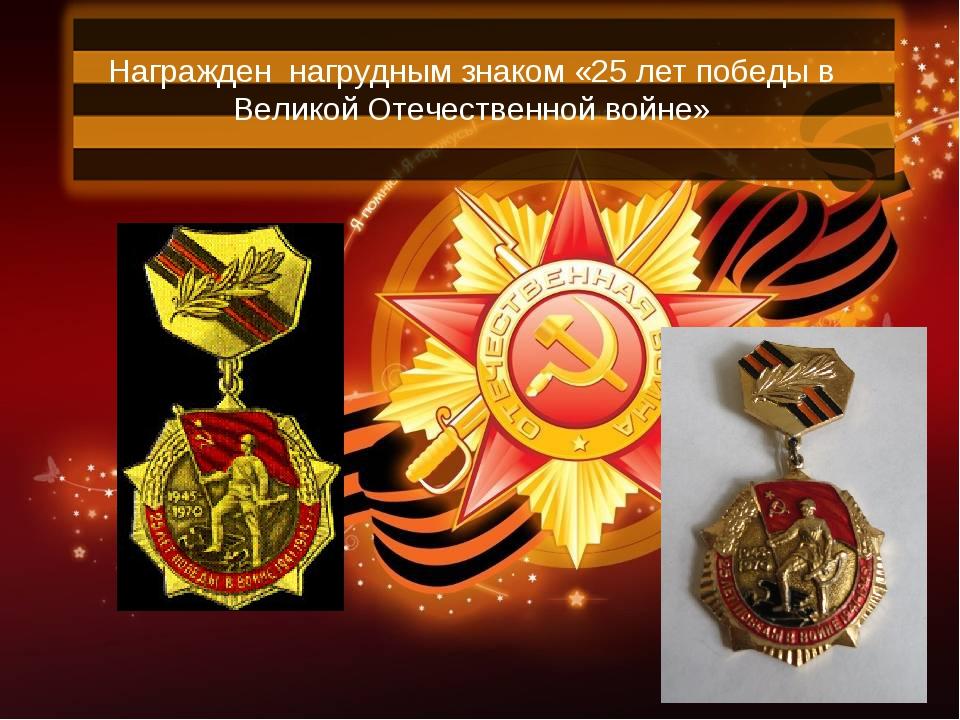 Награжден нагрудным знаком «25 лет победы в Великой Отечественной войне»