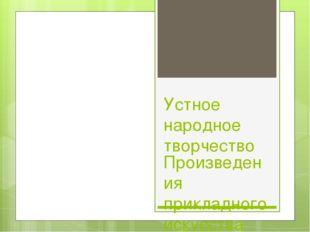 Устное народное творчество Произведения прикладного искусства Учитель Э.А.Рез