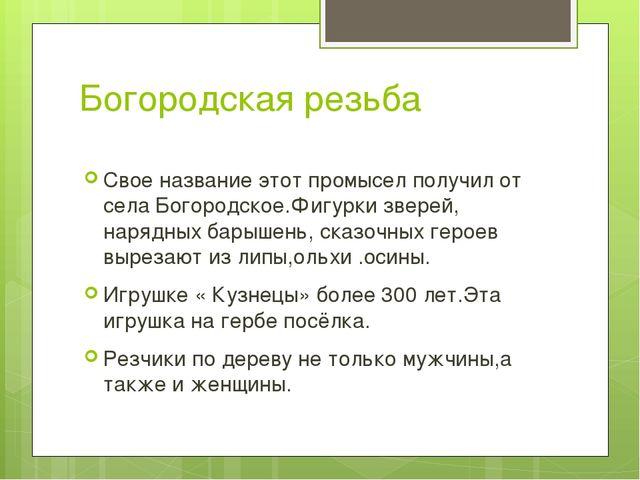 Богородская резьба Свое название этот промысел получил от села Богородское.Фи...