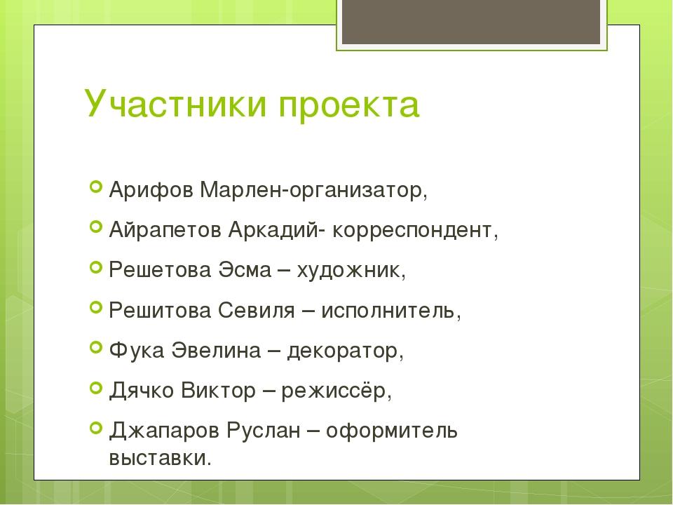 Участники проекта Арифов Марлен-организатор, Айрапетов Аркадий- корреспондент...