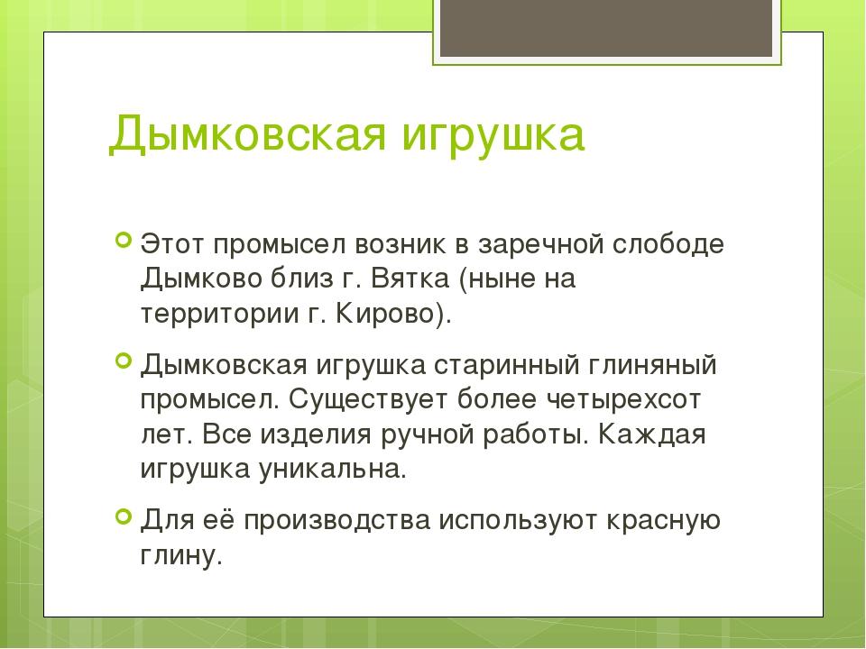 Дымковская игрушка Этот промысел возник в заречной слободе Дымково близ г. Вя...