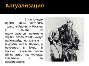 Актуализация В настоящее время айны остались только в Японии и России. В Япон