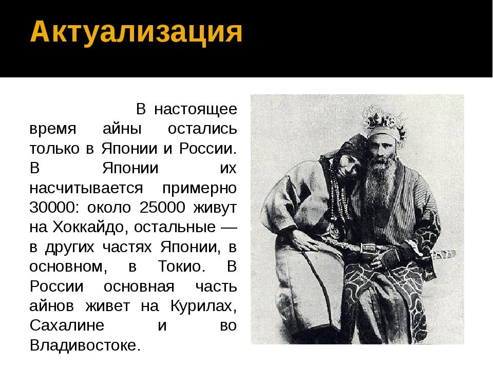 Актуализация В настоящее время айны остались только в Японии и России. В Япон...