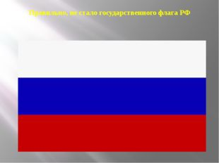 Правильно, не стало государственного флага РФ