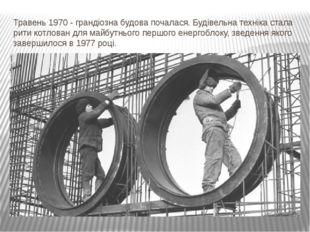 Травень 1970 - грандіозна будова почалася. Будівельна техніка стала рити котл
