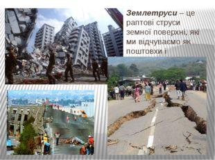 Землетруси – це раптові струси земної поверхні, які ми відчуваємо як поштовхи