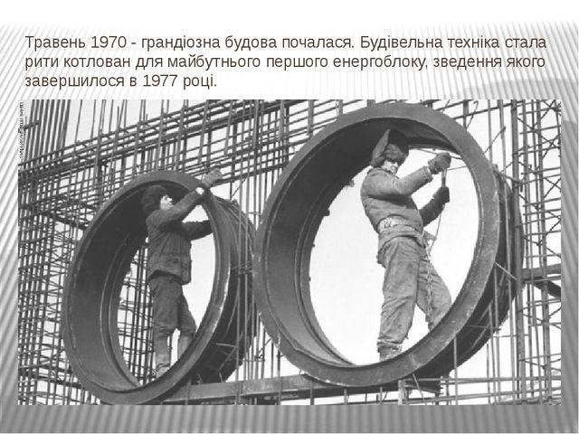 Травень 1970 - грандіозна будова почалася. Будівельна техніка стала рити котл...