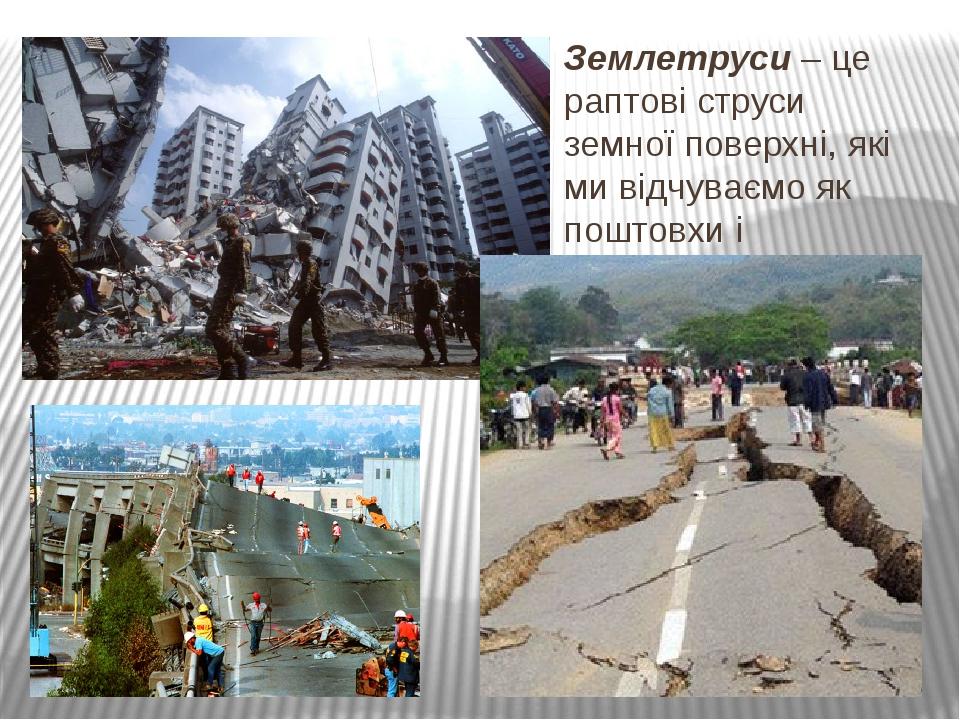 Землетруси – це раптові струси земної поверхні, які ми відчуваємо як поштовхи...