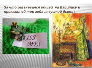 За что разгневался Кощей на Василису и приказал ей три года лягушкой быть?