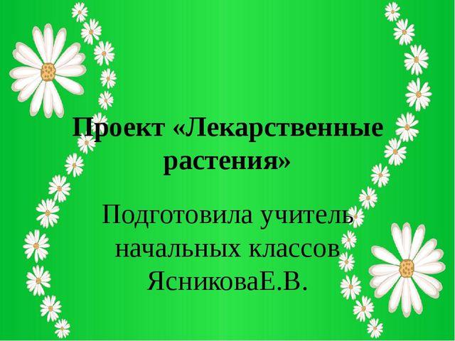 Проект «Лекарственные растения» Подготовила учитель начальных классов Ясников...