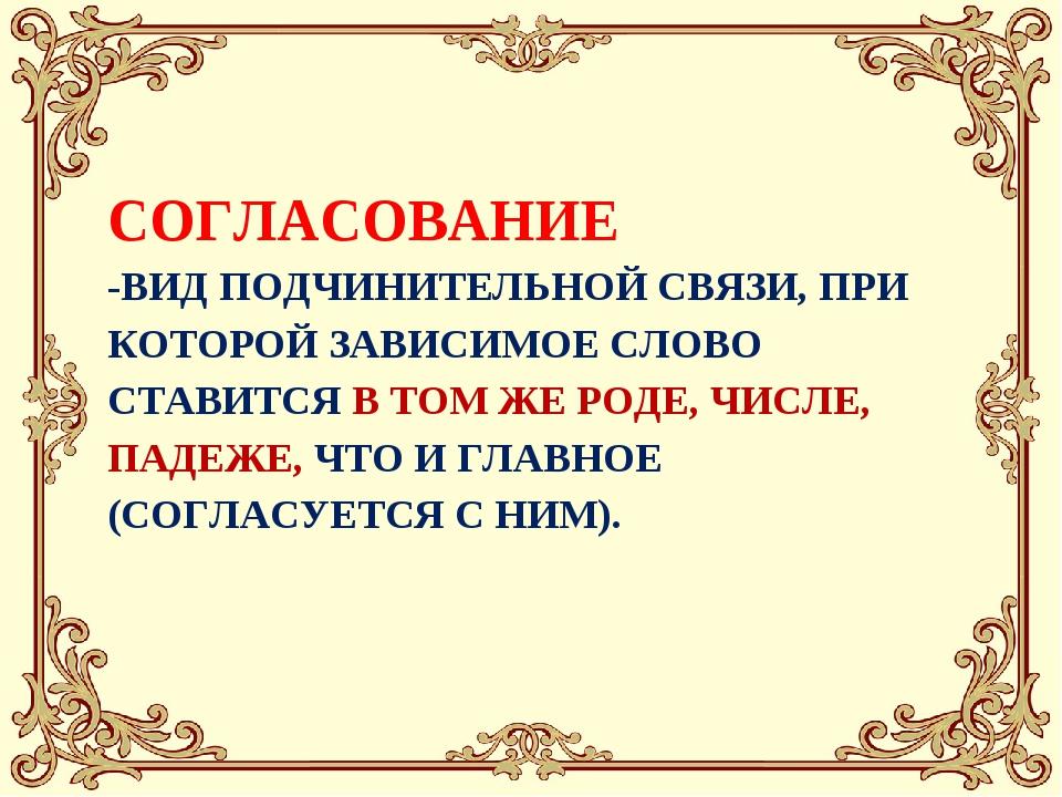 СОГЛАСОВАНИЕ -ВИД ПОДЧИНИТЕЛЬНОЙ СВЯЗИ, ПРИ КОТОРОЙ ЗАВИСИМОЕ СЛОВО СТАВИТСЯ...