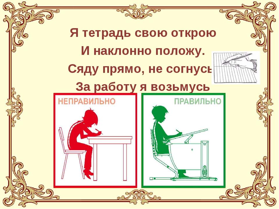 Я тетрадь свою открою И наклонно положу. Сяду прямо, не согнусь, За работу я...