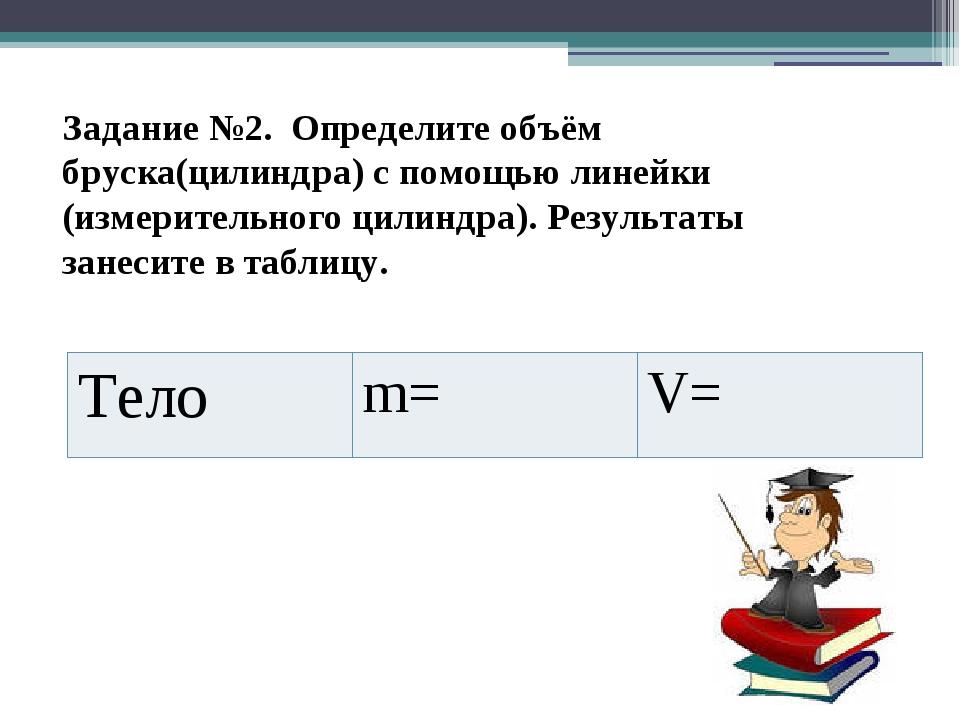 Задание №2. Определите объём бруска(цилиндра) с помощью линейки (измерительно...