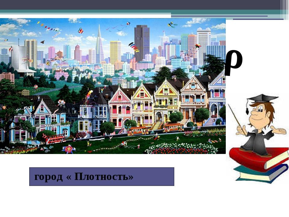 город « Плотность» ρ