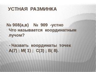 УСТНАЯ РАЗМИНКА № 908(а,в) № 909 -устно Что называется координатным лучом? -