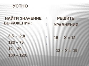 УСТНО НАЙТИ ЗНАЧЕНИЕ ВЫРАЖЕНИЯ: 3,5 - 2,8 123 – 75 12 – 20 100 – 123. РЕШИ