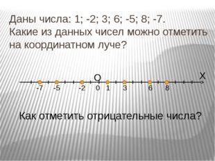 Даны числа: 1; -2; 3; 6; -5; 8; -7. Какие из данных чисел можно отметить на к