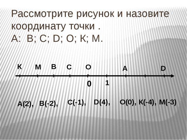 Рассмотрите рисунок и назовите координату точки . А: В; С; D; О; К; М. 0 1 К...
