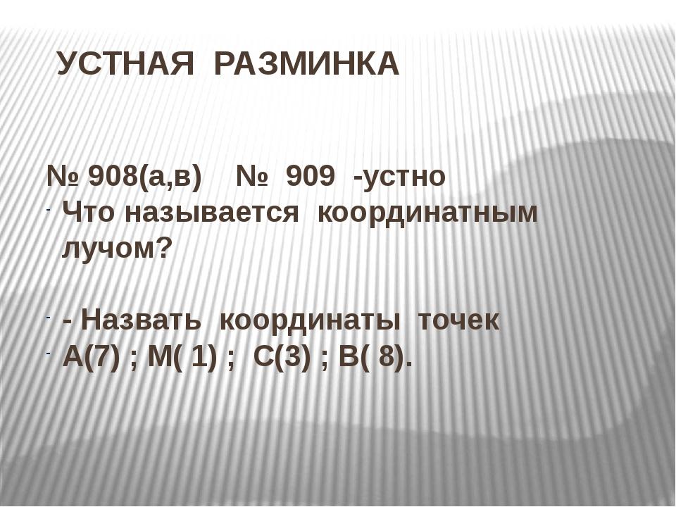 УСТНАЯ РАЗМИНКА № 908(а,в) № 909 -устно Что называется координатным лучом? -...