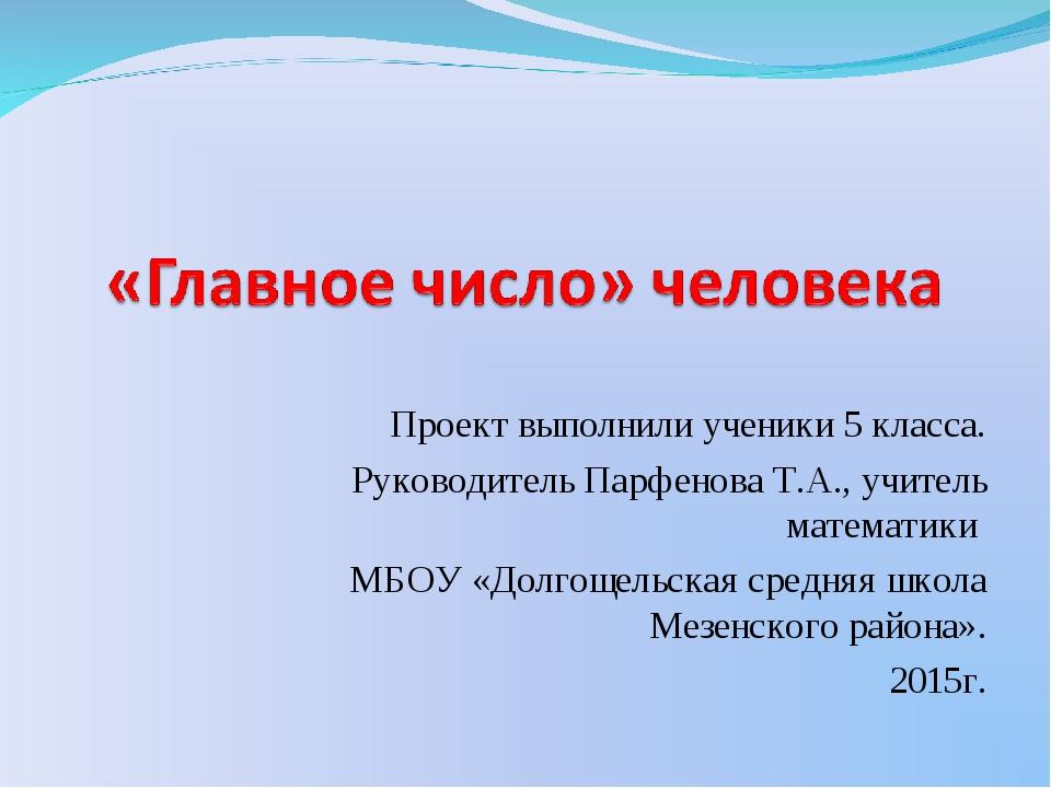 Проект выполнили ученики 5 класса. Руководитель Парфенова Т.А., учитель матем...
