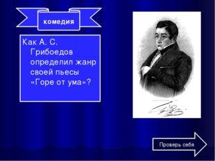 Как А. С. Грибоедов определил жанр своей пьесы «Горе от ума»? комедия Проверь