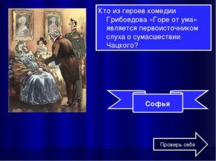 Кто из героев комедии Грибоедова «Горе от ума» является первоисточником слуха
