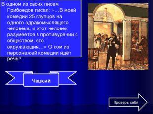 В одном из своих писем Грибоедов писал: «…В моей комедии 25 глупцов на одного