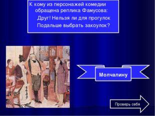 К кому из персонажей комедии обращена реплика Фамусова: Друг! Нельзя ли для п