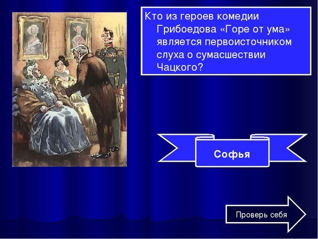 Кто из героев комедии Грибоедова «Горе от ума» является первоисточником слуха...