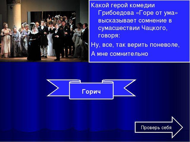 Какой герой комедии Грибоедова «Горе от ума» высказывает сомнение в сумасшест...