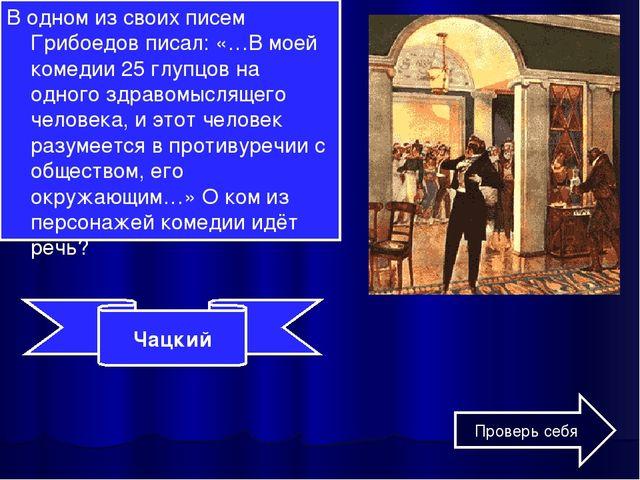 В одном из своих писем Грибоедов писал: «…В моей комедии 25 глупцов на одного...